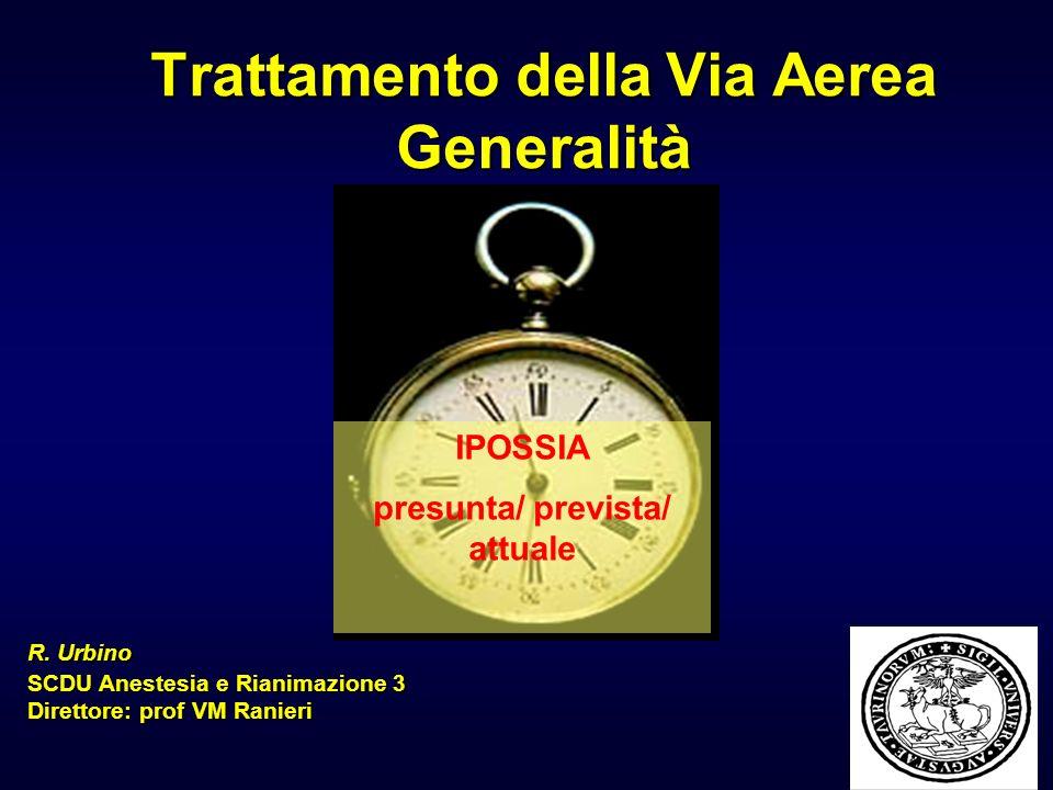 Trattamento della Via Aerea Generalità R. Urbino SCDU Anestesia e Rianimazione 3 Direttore: prof VM Ranieri IPOSSIA presunta/ prevista/ attuale