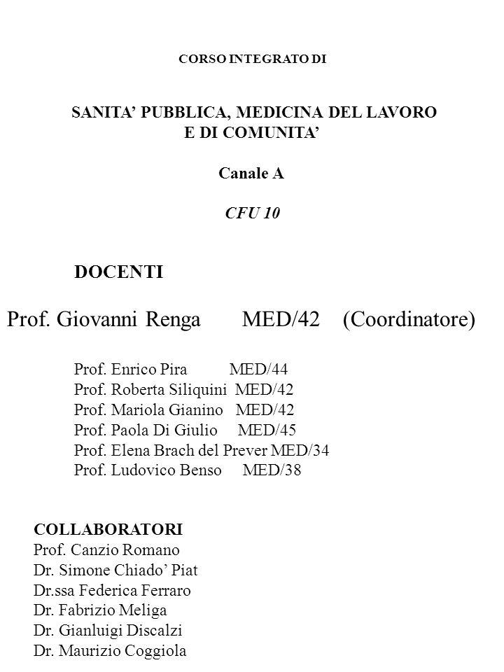 CORSO INTEGRATO DI SANITA PUBBLICA, MEDICINA DEL LAVORO E DI COMUNITA Canale A CFU 10 DOCENTI Prof. Giovanni Renga MED/42(Coordinatore) Prof. Enrico P