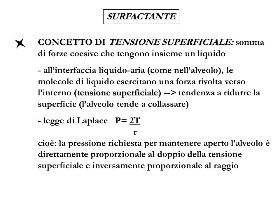 SURFACTANTE CONCETTO DI TENSIOATTIVO: CONCETTO DI TENSIOATTIVO: sostanza in grado di ridurre la tensione superficiale (il SURFACTANTE è un tensioattivo) riduce la pressione richiesta per stabilizzare gli alveoli --> evita il collasso degli alveoli leffetto è maggiore quando il raggio è minore (fine espirazione, pretermine) --> estrema importanza nel prematuro sono richieste minori pressioni alla nascita per distendere il polmone DEFICIT QUANTITATIVI E QUALITATIVI DI SURFACTANTE DEFICIT QUANTITATIVI E QUALITATIVI DI SURFACTANTE --> MALATTIA DELLE MEMBRANE IALINE