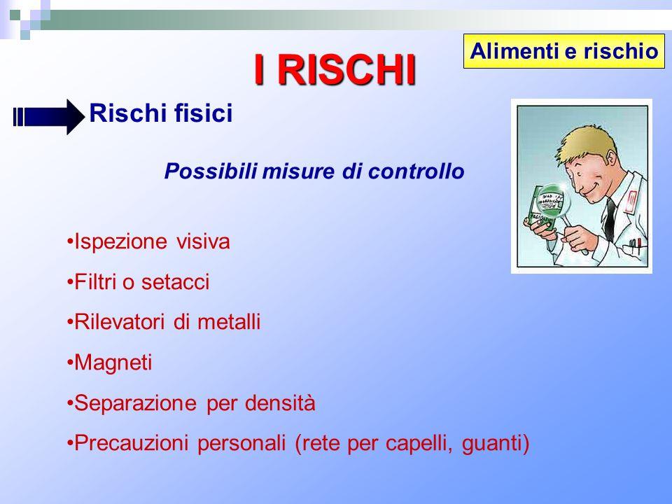 Alimenti e rischio I RISCHI Rischi fisici Possibili misure di controllo Ispezione visiva Filtri o setacci Rilevatori di metalli Magneti Separazione pe