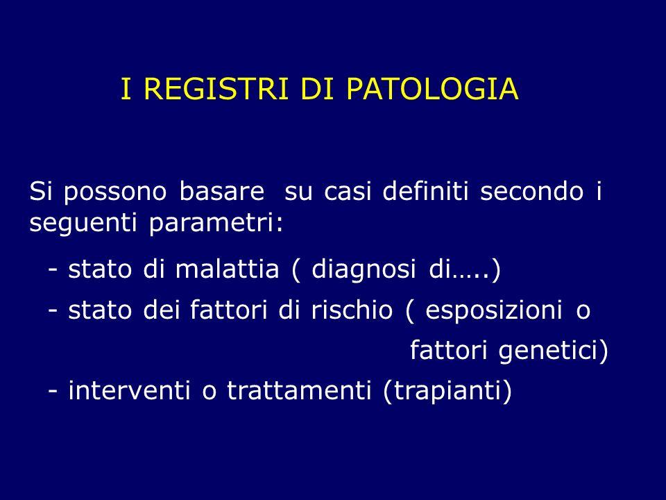 I REGISTRI DI PATOLOGIA Si possono basare su casi definiti secondo i seguenti parametri: - stato di malattia ( diagnosi di…..) - stato dei fattori di