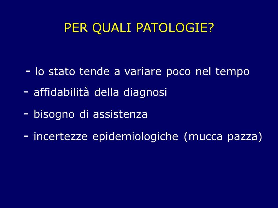 PER QUALI PATOLOGIE? - lo stato tende a variare poco nel tempo - affidabilità della diagnosi - bisogno di assistenza - incertezze epidemiologiche (muc