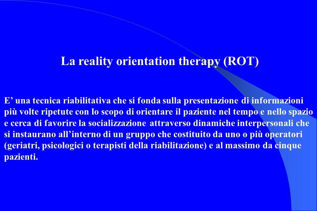 La reality orientation therapy (ROT) E una tecnica riabilitativa che si fonda sulla presentazione di informazioni più volte ripetute con lo scopo di o