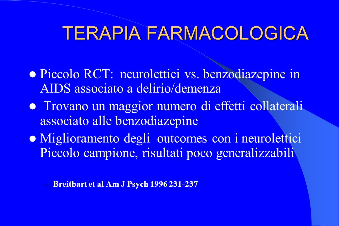 TERAPIA FARMACOLOGICA TERAPIA FARMACOLOGICA Piccolo RCT: neurolettici vs. benzodiazepine in AIDS associato a delirio/demenza Trovano un maggior numero