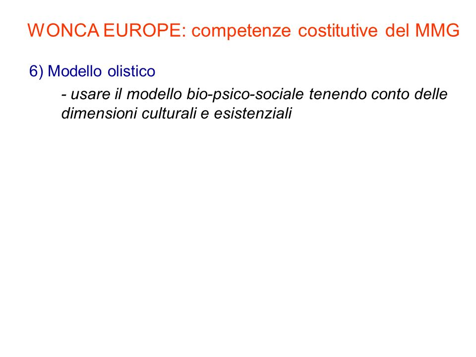 6) Modello olistico - usare il modello bio-psico-sociale tenendo conto delle dimensioni culturali e esistenziali WONCA EUROPE: competenze costitutive