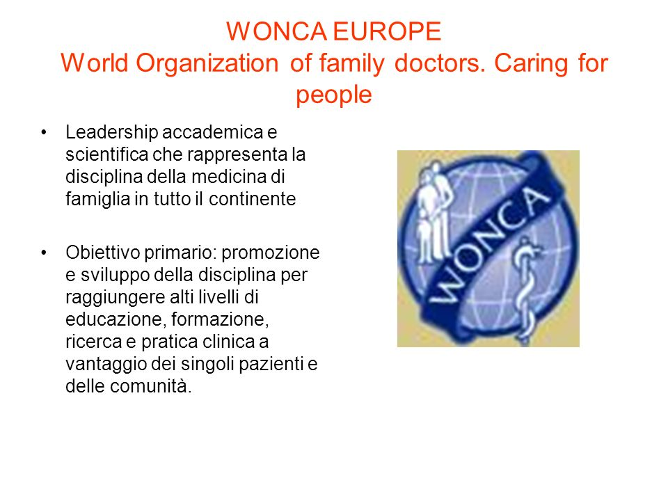 WONCA EUROPE World Organization of family doctors. Caring for people Leadership accademica e scientifica che rappresenta la disciplina della medicina