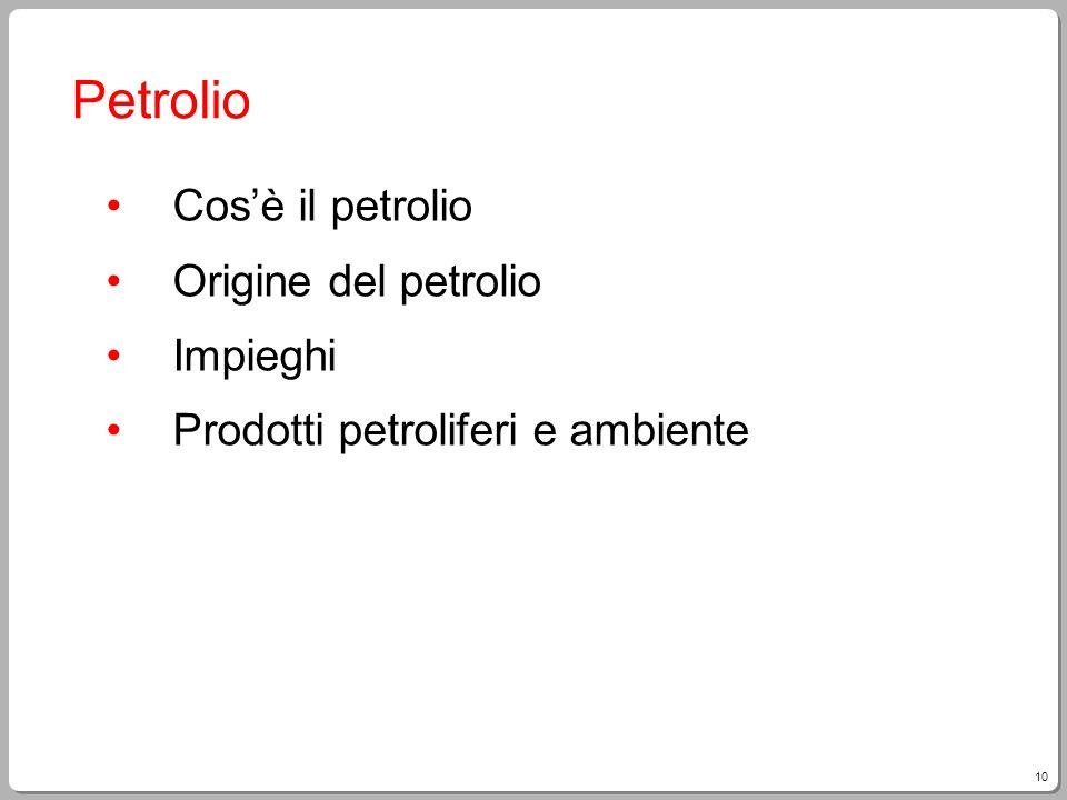 10 Petrolio Cosè il petrolio Origine del petrolio Impieghi Prodotti petroliferi e ambiente
