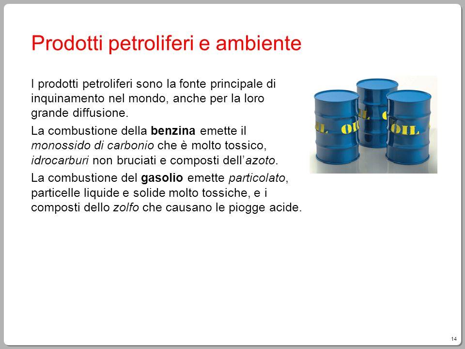 14 Prodotti petroliferi e ambiente I prodotti petroliferi sono la fonte principale di inquinamento nel mondo, anche per la loro grande diffusione. La