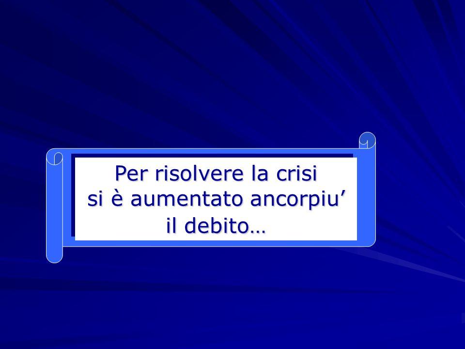 Per risolvere la crisi si è aumentato ancorpiu il debito…