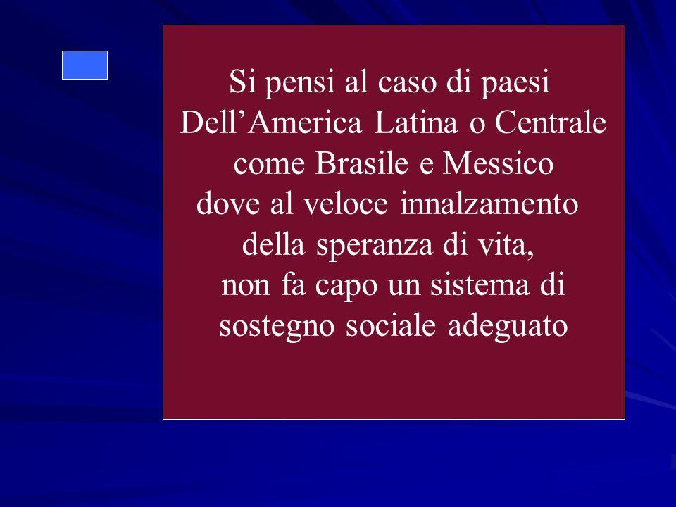 Si pensi al caso di paesi DellAmerica Latina o Centrale come Brasile e Messico dove al veloce innalzamento della speranza di vita, non fa capo un sistema di sostegno sociale adeguato