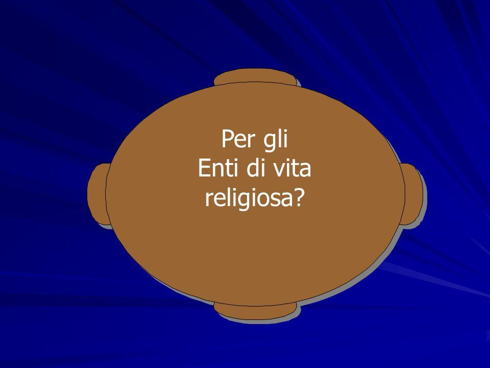 Per gli Enti di vita religiosa? Per gli Enti di vita religiosa?