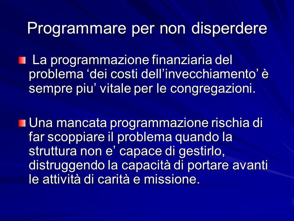 Programmare per non disperdere La programmazione finanziaria del problema dei costi dellinvecchiamento è sempre piu vitale per le congregazioni. La pr