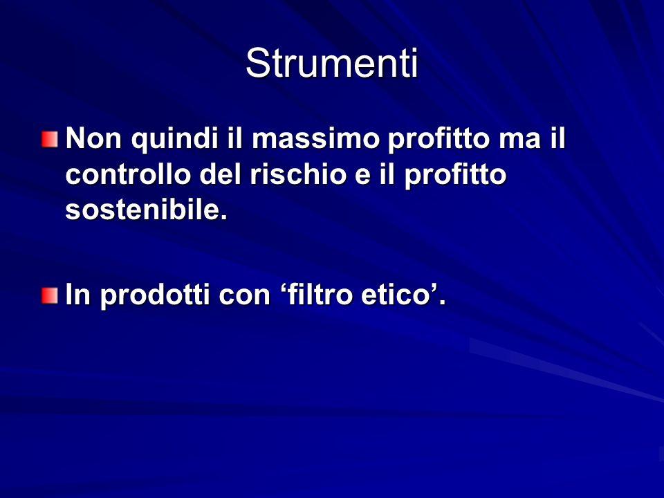 Strumenti Non quindi il massimo profitto ma il controllo del rischio e il profitto sostenibile. In prodotti con filtro etico.