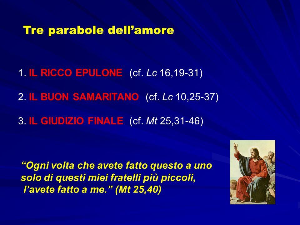 1. IL RICCO EPULONE (cf. Lc 16,19-31) 2. IL BUON SAMARITANO (cf. Lc 10,25-37) 3. IL GIUDIZIO FINALE (cf. Mt 25,31-46) Tre parabole dellamore Ogni volt