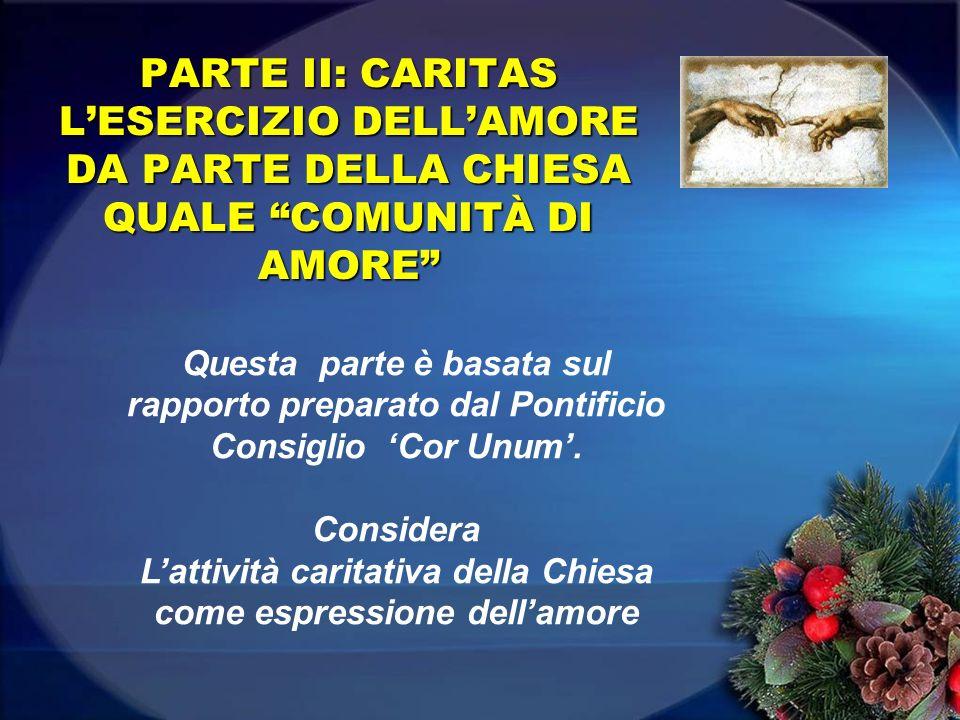 PARTE II: CARITAS LESERCIZIO DELLAMORE DA PARTE DELLA CHIESA QUALE COMUNITÀ DI AMORE Questa parte è basata sul rapporto preparato dal Pontificio Consi