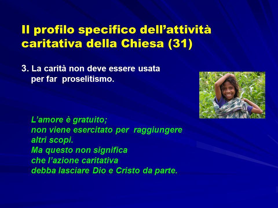 Il profilo specifico dellattività caritativa della Chiesa (31) 3. La carità non deve essere usata per far proselitismo. Lamore è gratuito; non viene e