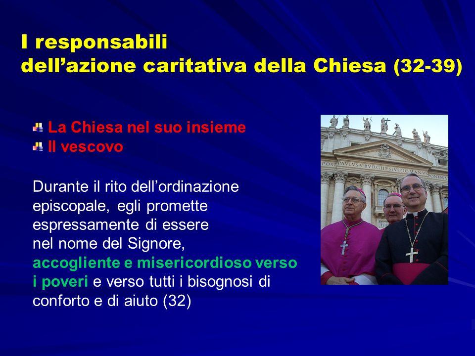 I responsabili dellazione caritativa della Chiesa (32-39) Durante il rito dellordinazione episcopale, egli promette espressamente di essere nel nome d