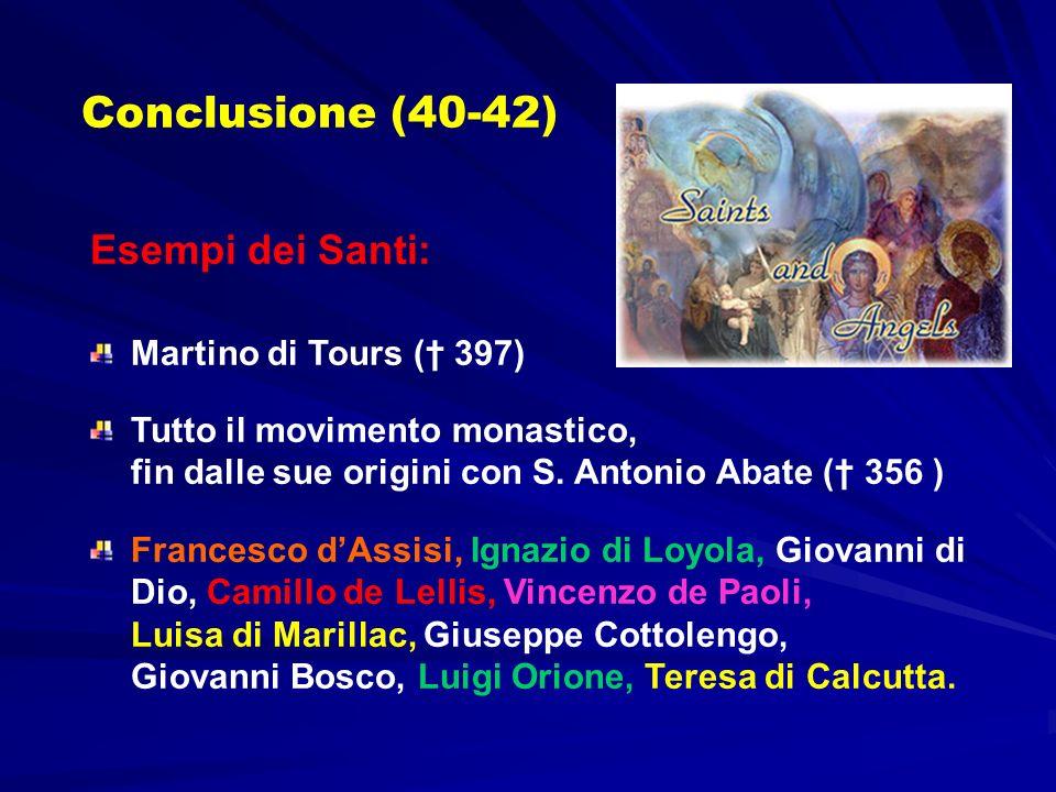 Conclusione (40-42) Esempi dei Santi: Martino di Tours ( 397) Tutto il movimento monastico, fin dalle sue origini con S. Antonio Abate ( 356 ) Frances