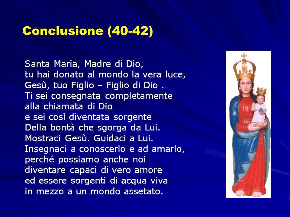 Conclusione (40-42) Santa Maria, Madre di Dio, tu hai donato al mondo la vera luce, Gesù, tuo Figlio – Figlio di Dio. Ti sei consegnata completamente