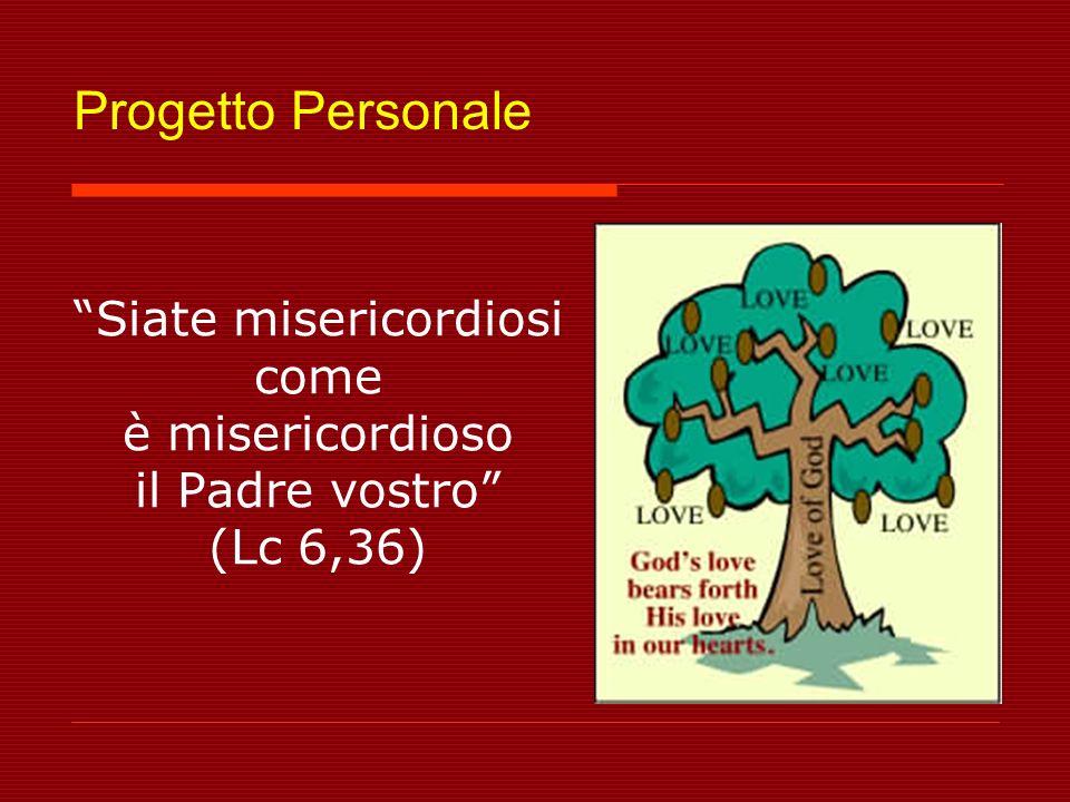 Progetto Personale Siate misericordiosi come è misericordioso il Padre vostro (Lc 6,36)