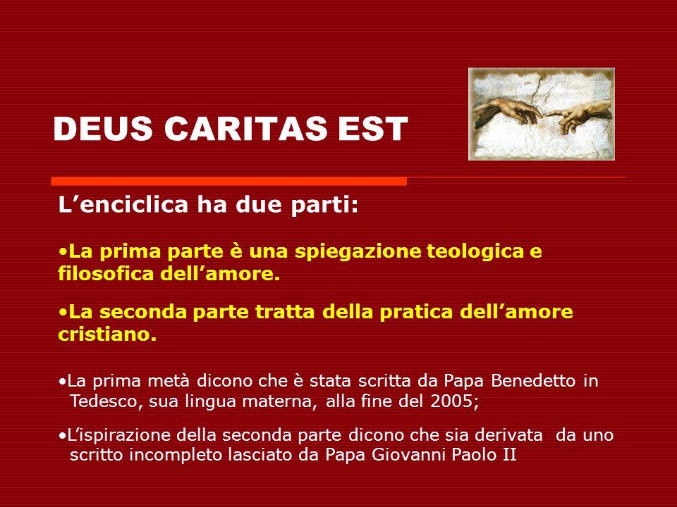 DEUS CARITAS EST Lenciclica ha due parti: La prima parte è una spiegazione teologica e filosofica dellamore. La seconda parte tratta della pratica del