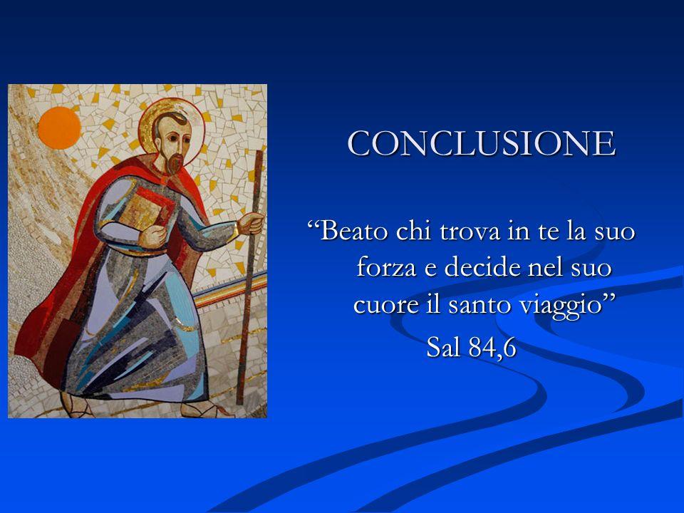 CONCLUSIONE Beato chi trova in te la suo forza e decide nel suo cuore il santo viaggio Sal 84,6
