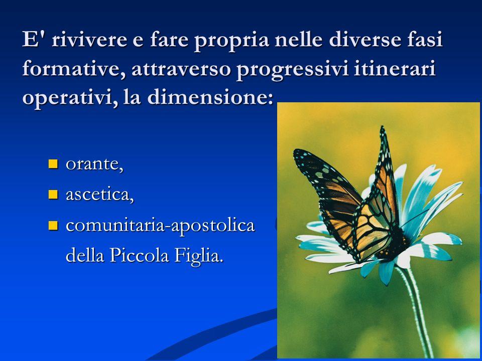E' rivivere e fare propria nelle diverse fasi formative, attraverso progressivi itinerari operativi, la dimensione: orante, orante, ascetica, ascetica