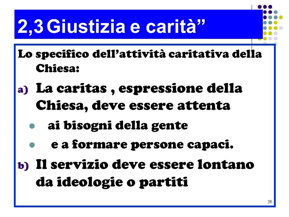 38 2,3Giustizia e carità Lo specifico dellattività caritativa della Chiesa: a) La caritas, espressione della Chiesa, deve essere attenta ai bisogni de