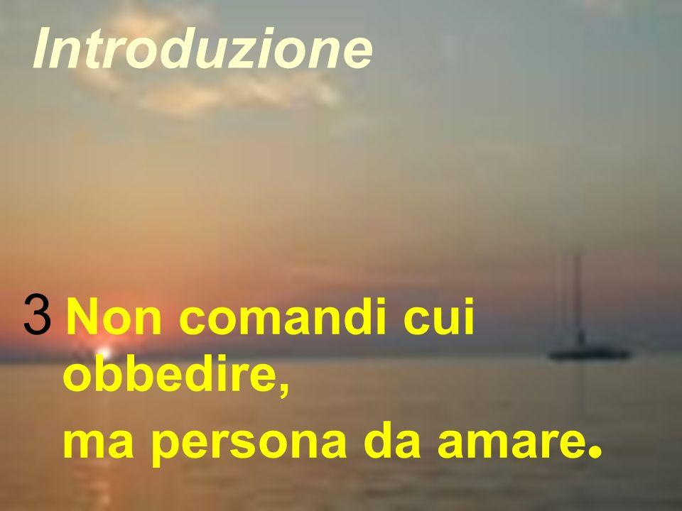 9 3 Non comandi cui obbedire, ma persona da amare. Introduzione