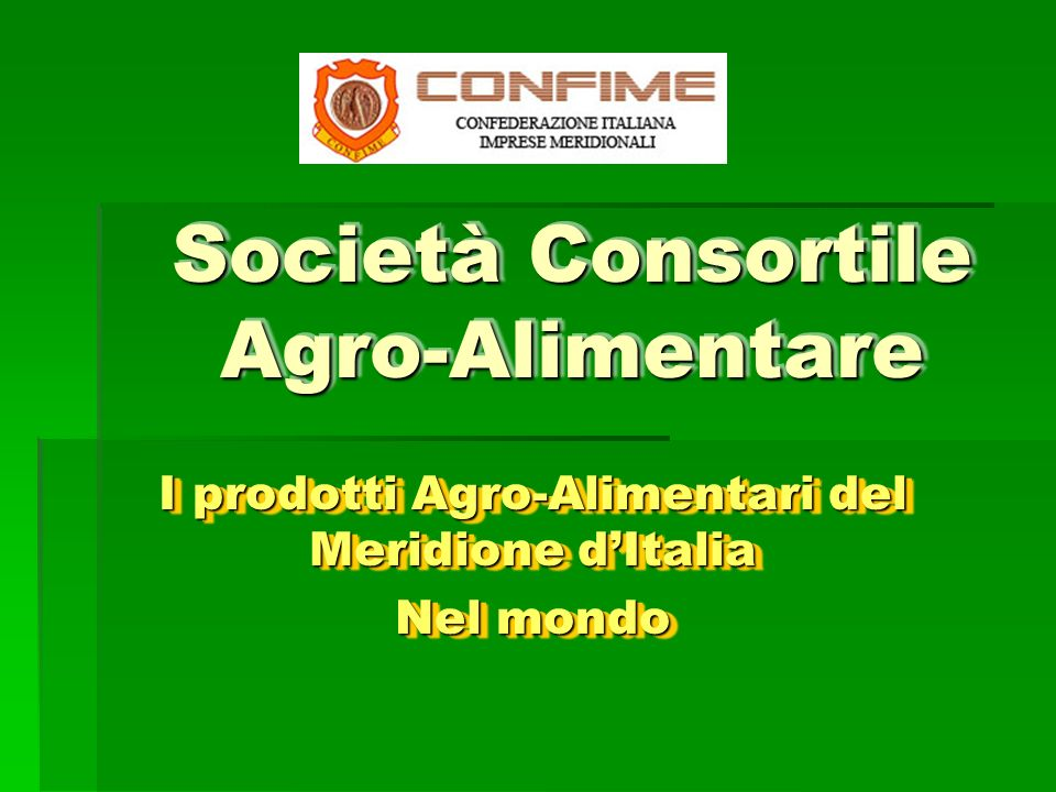 Società Consortile Agro-Alimentare I prodotti Agro-Alimentari del Meridione dItalia Nel mondo I prodotti Agro-Alimentari del Meridione dItalia Nel mondo
