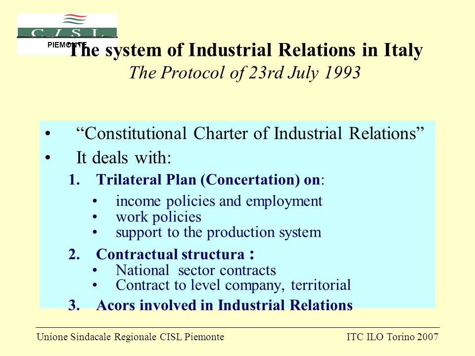 Unione Sindacale Regionale CISL PiemonteITC ILO Torino 2007 PIEMONTE The system of Industrial Relations in Italy The Protocol of 23rd July 1993 Constitutional Charter of Industrial Relations It deals with: 1.Trilateral Plan (Concertation) on: income policies and employment work policies support to the production system 2.Contractual structura : National sector contracts Contract to level company, territorial 3.Acors involved in Industrial Relations