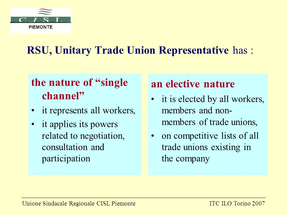 Unione Sindacale Regionale CISL PiemonteITC ILO Torino 2007 PIEMONTE RSU, Unitary Trade Union Representative has : the nature of single channel it represents all workers, it applies its powers related to negotiation, consultation and participation an elective nature it is elected by all workers, members and non- members of trade unions, on competitive lists of all trade unions existing in the company