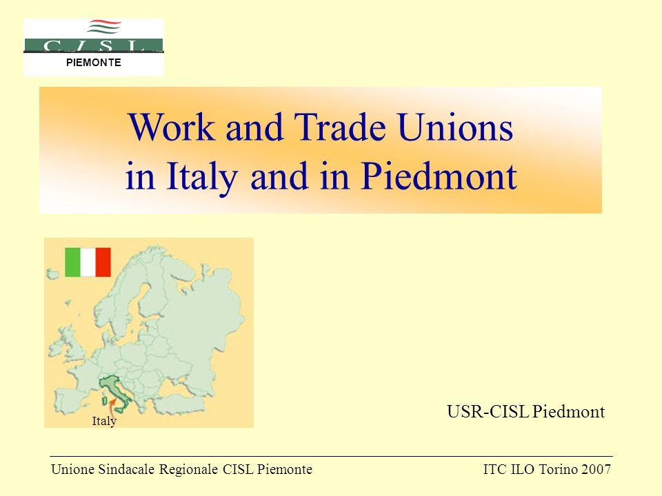Unione Sindacale Regionale CISL PiemonteITC ILO Torino 2007 PIEMONTE USR-CISL Piedmont Work and Trade Unions in Italy and in Piedmont Italy