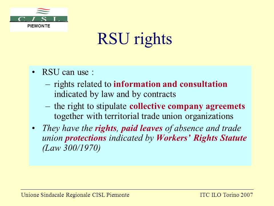 Unione Sindacale Regionale CISL PiemonteITC ILO Torino 2007 PIEMONTE RSU rights RSU can use : –rights related to information and consultation indicated by law and by contracts –the right to stipulate collective company agreemets together with territorial trade union organizations They have the rights, paid leaves of absence and trade union protections indicated by Workers Rights Statute (Law 300/1970)