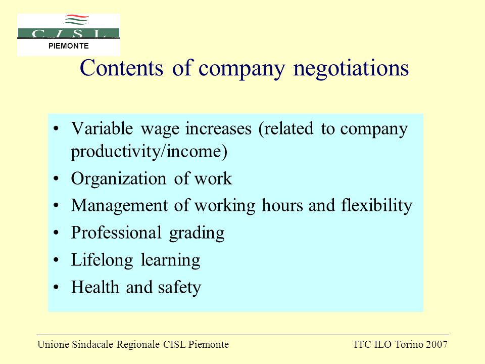 Unione Sindacale Regionale CISL PiemonteITC ILO Torino 2007 PIEMONTE Contents of company negotiations Variable wage increases (related to company productivity/income) Organization of work Management of working hours and flexibility Professional grading Lifelong learning Health and safety