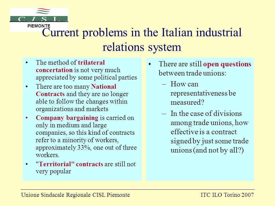 Unione Sindacale Regionale CISL PiemonteITC ILO Torino 2007 PIEMONTE Current problems in the Italian industrial relations system The method of trilateral concertation is not very much appreciated by some political parties There are too many National Contracts and they are no longer able to follow the changes within organizations and markets Company bargaining is carried on only in medium and large companies, so this kind of contracts refer to a minority of workers, approximately 33%, one out of three workers.