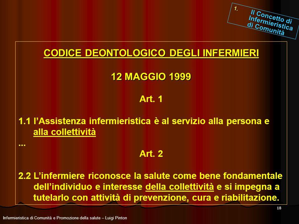 18 CODICE DEONTOLOGICO DEGLI INFERMIERI 12 MAGGIO 1999 Art. 1 1.1 lAssistenza infermieristica è al servizio alla persona e alla collettività... Art. 2