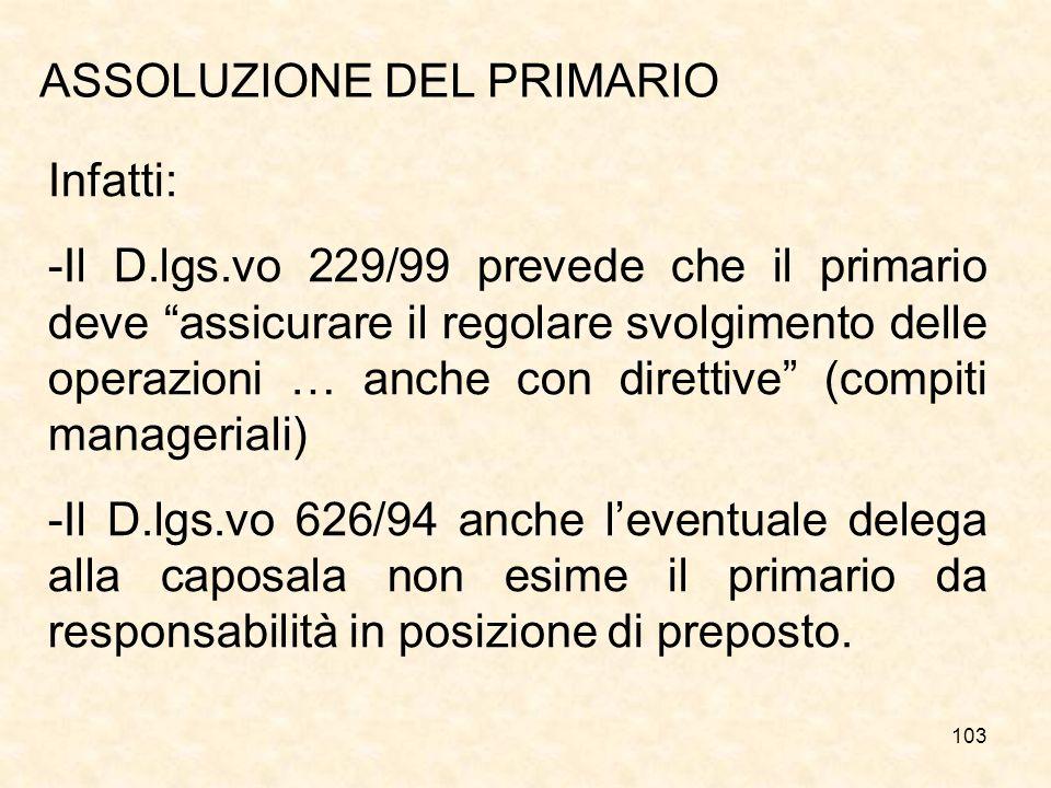 103 ASSOLUZIONE DEL PRIMARIO Infatti: -Il D.lgs.vo 229/99 prevede che il primario deve assicurare il regolare svolgimento delle operazioni … anche con