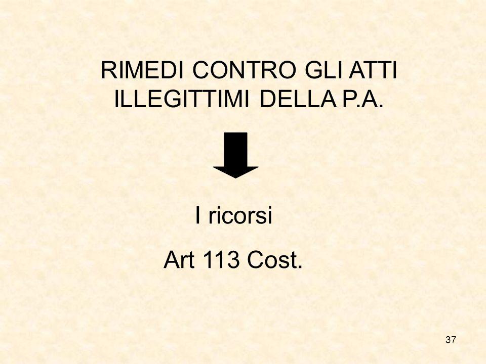 37 RIMEDI CONTRO GLI ATTI ILLEGITTIMI DELLA P.A. I ricorsi Art 113 Cost.