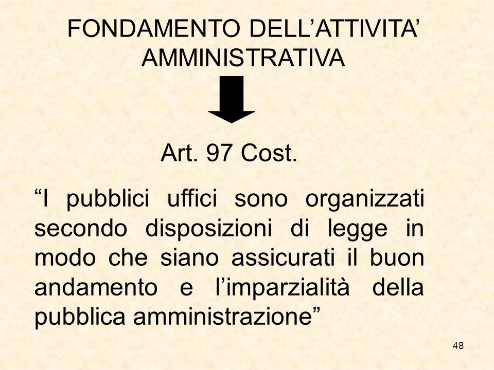48 FONDAMENTO DELLATTIVITA AMMINISTRATIVA Art. 97 Cost. I pubblici uffici sono organizzati secondo disposizioni di legge in modo che siano assicurati