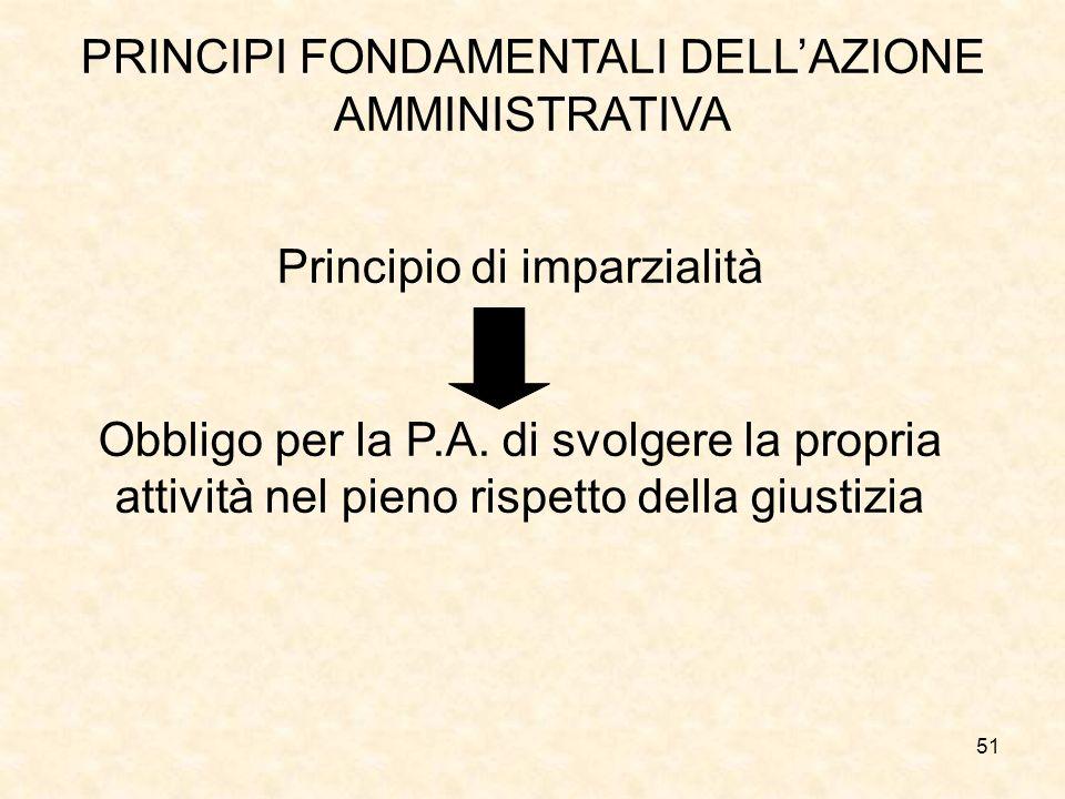51 PRINCIPI FONDAMENTALI DELLAZIONE AMMINISTRATIVA Principio di imparzialità Obbligo per la P.A. di svolgere la propria attività nel pieno rispetto de