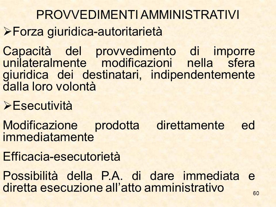 60 PROVVEDIMENTI AMMINISTRATIVI Forza giuridica-autoritarietà Capacità del provvedimento di imporre unilateralmente modificazioni nella sfera giuridic
