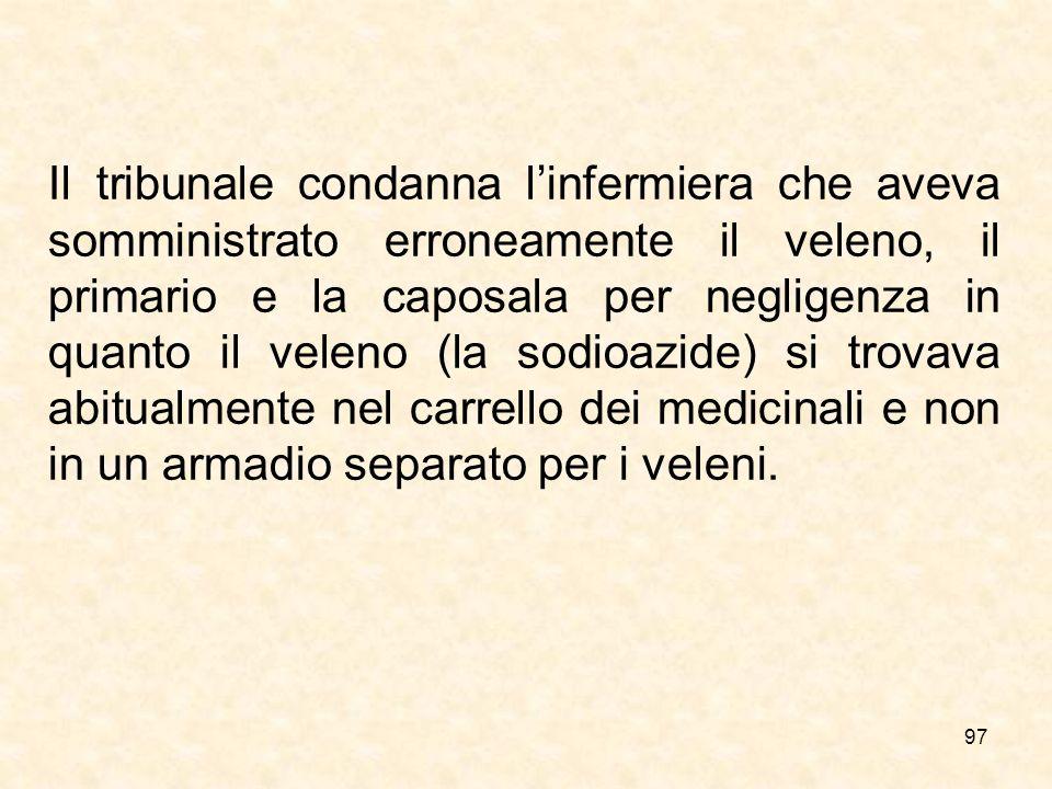 97 Il tribunale condanna linfermiera che aveva somministrato erroneamente il veleno, il primario e la caposala per negligenza in quanto il veleno (la sodioazide) si trovava abitualmente nel carrello dei medicinali e non in un armadio separato per i veleni.