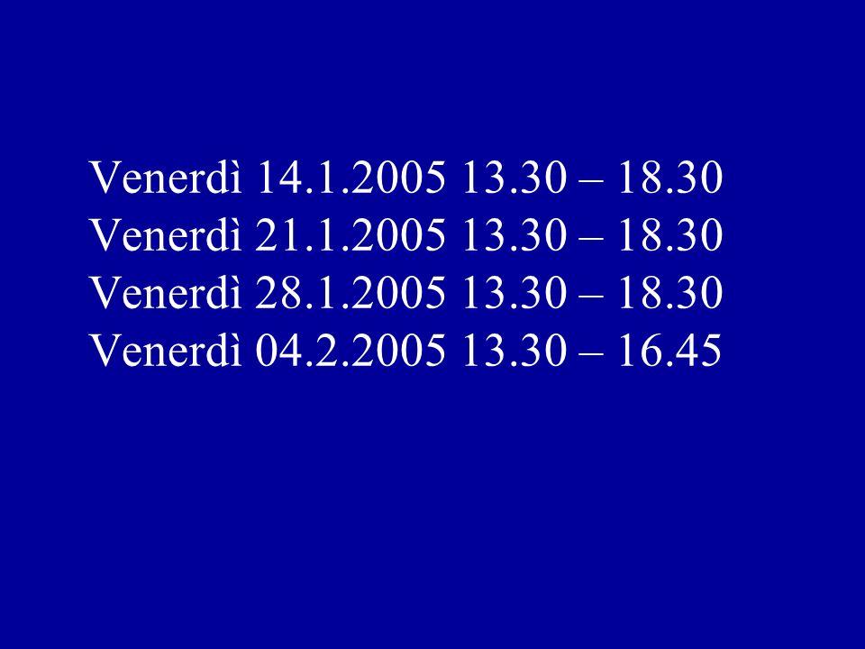 Venerdì 14.1.2005 13.30 – 18.30 Venerdì 21.1.2005 13.30 – 18.30 Venerdì 28.1.2005 13.30 – 18.30 Venerdì 04.2.2005 13.30 – 16.45