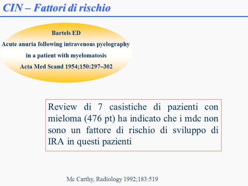 Review di 7 casistiche di pazienti con mieloma (476 pt) ha indicato che i mdc non sono un fattore di rischio di sviluppo di IRA in questi pazienti CIN – Fattori di rischio Mc Carthy, Radiology 1992;183:519 Bartels ED Acute anuria following intravenous pyelography in a patient with myelomatosis Acta Med Scand 1954;150:297–302