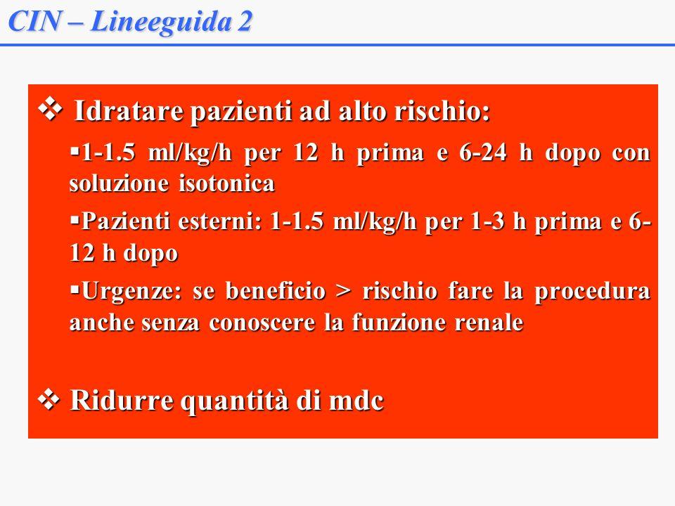 CIN – Lineeguida 2 Idratare pazienti ad alto rischio: Idratare pazienti ad alto rischio: 1-1.5 ml/kg/h per 12 h prima e 6-24 h dopo con soluzione isotonica 1-1.5 ml/kg/h per 12 h prima e 6-24 h dopo con soluzione isotonica Pazienti esterni: 1-1.5 ml/kg/h per 1-3 h prima e 6- 12 h dopo Pazienti esterni: 1-1.5 ml/kg/h per 1-3 h prima e 6- 12 h dopo Urgenze: se beneficio > rischio fare la procedura anche senza conoscere la funzione renale Urgenze: se beneficio > rischio fare la procedura anche senza conoscere la funzione renale Ridurre quantità di mdc Ridurre quantità di mdc
