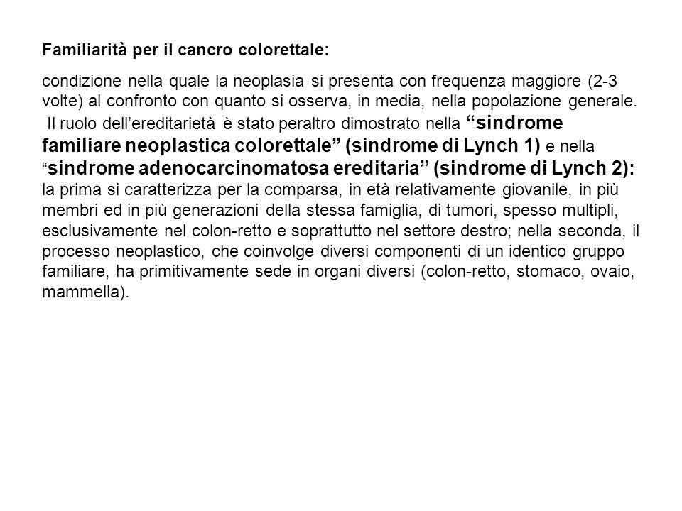 Familiarità per il cancro colorettale: condizione nella quale la neoplasia si presenta con frequenza maggiore (2-3 volte) al confronto con quanto si o