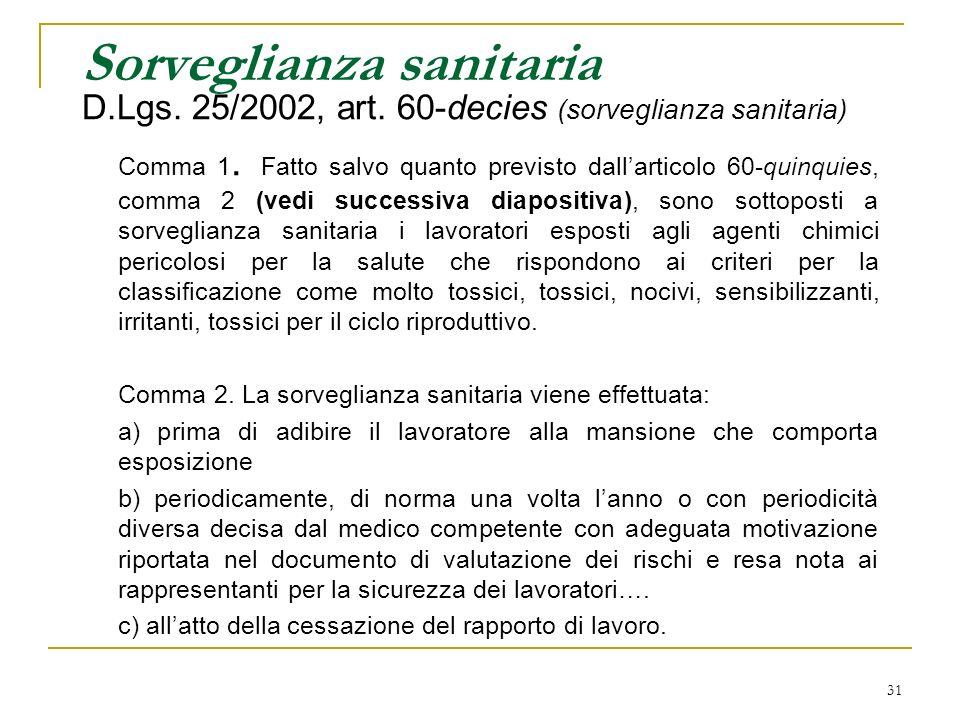 31 Sorveglianza sanitaria D.Lgs. 25/2002, art. 60-decies (sorveglianza sanitaria) Comma 1. Fatto salvo quanto previsto dallarticolo 60-quinquies, comm