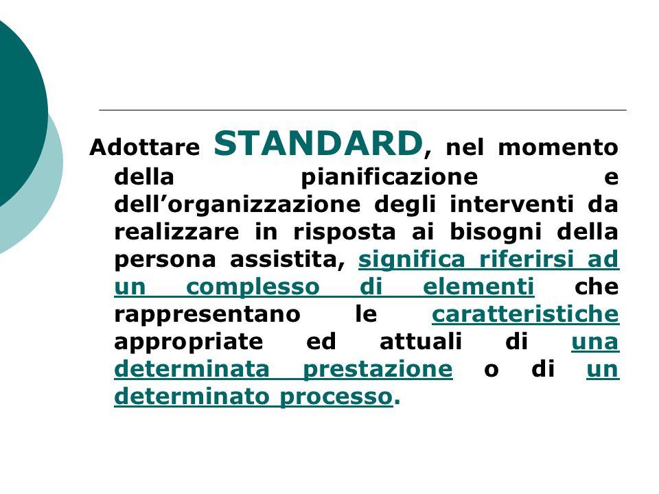 Adottare STANDARD, nel momento della pianificazione e dellorganizzazione degli interventi da realizzare in risposta ai bisogni della persona assistita