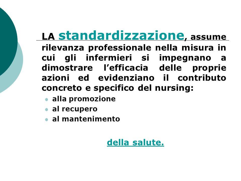 LA standardizzazione, assume rilevanza professionale nella misura in cui gli infermieri si impegnano a dimostrare lefficacia delle proprie azioni ed e